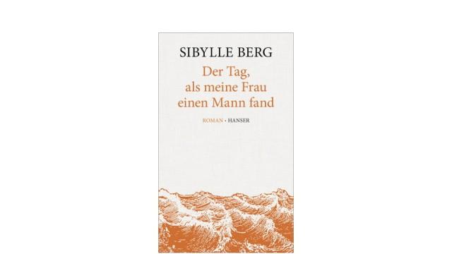 Cover Sibylle Berg: Der Tag, als meine Frau einen Mann fand Hanser