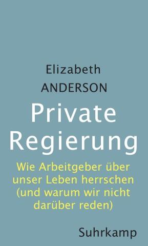Elizabeth Anderson Private Regierung. Wie Arbeitgeber über unser Leben herrschen