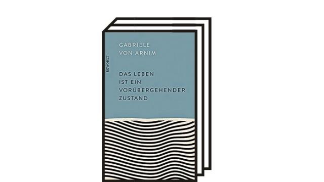 """Gabriele von Arnim """"Das Leben ist ein vorübergehender Zustand"""": Gabriele von Arnim: Das Leben ist ein vorübergehender Zustand. Rowohlt, Hamburg 2021. 235 Seiten, 22 Euro."""