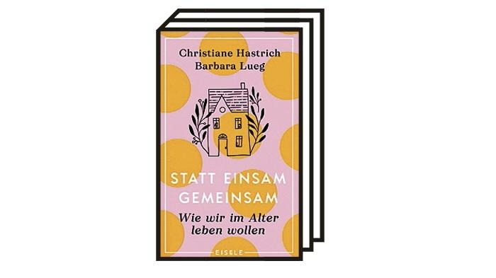 Buchtipp: Christiane Hastrich, Barbara Lueg: Statt einsam gemeinsam. Wie wir im Alter leben wollen. Sachbuch, Eisele Verlag, 320 S., 20 Euro.