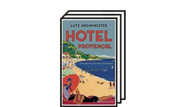 """Lutz Hachmeister: """"Hotel Provençal. Eine Geschichte der Côte d'Azur"""": Lutz Hachmeister: Hotel Provençal. Eine Geschichte der Côte d'Azur. Sachbuch. C. Bertelsmann Verlag, München 2021. 240 Seiten, 22 Euro."""