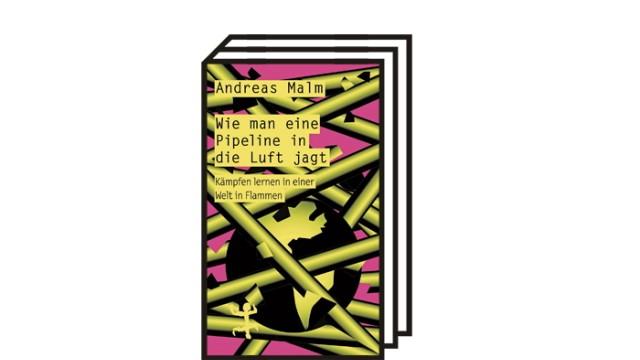 Radikaler Klimaprotest: Andreas Malm: Wie man eine Pipeline in die Luft jagt. Kämpfen lernen in einer Welt in Flammen. Aus dem Englischen von David Frühauf. Verlag Matthes & Seitz, Berlin 2020. 234 Seiten, 18 Euro.